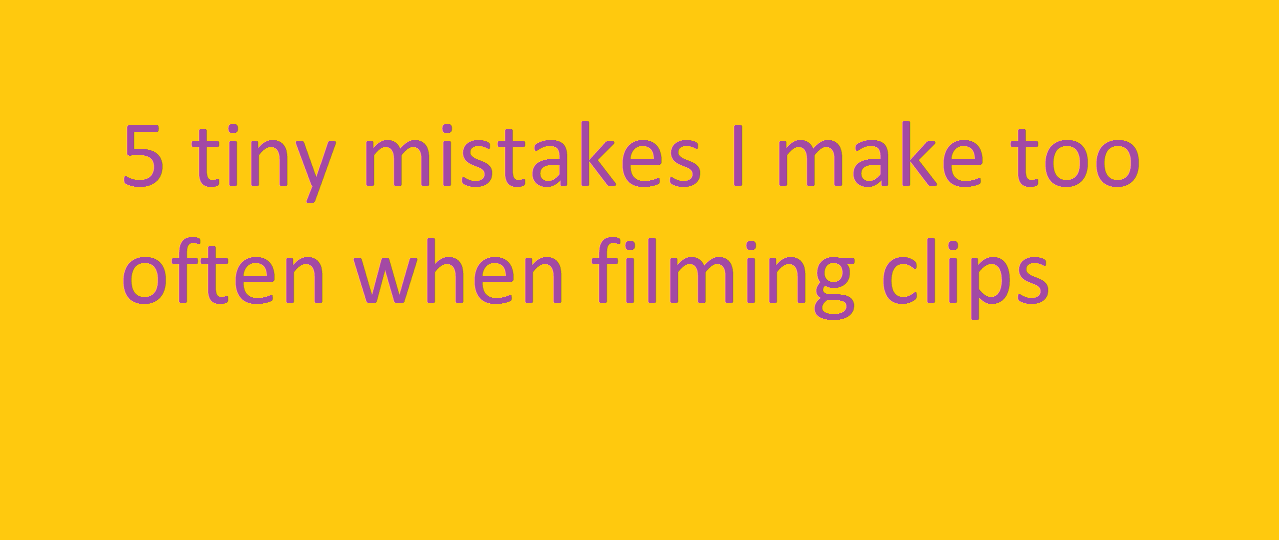 5 tiny clip filming mistakes